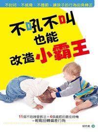 不吼不叫也能改造小霸王:不討好、不威脅、不體罰, 讓孩子的行為由負轉正