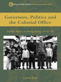 Governors, politics, and the Colonial Office:public policy in Hong Kong, 1918-58