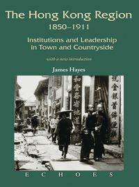 The Hong Kong region, 1850-1911:institutions and leadership in town and countryside:with a new introduction