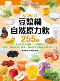 預療健康 豆漿機自然原力飲255種:全方位混搭營養, 升級好體質 依循<<黃帝內經>>指導, 融中醫養生祛病智慧于飲食中