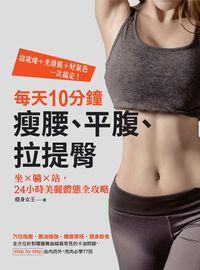每天10分鐘瘦腰、平腹、拉提臀:坐x躺x站, 24小時美麗體態全攻略