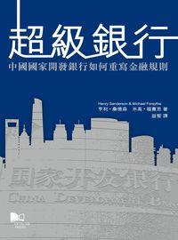超級銀行:中國國家開發銀行如何重寫金融規則