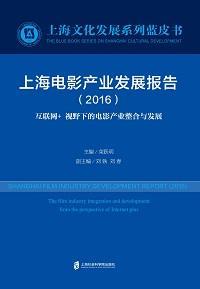 上海電影產業發展報告:互聯網+視野下的電影產業整合與發展. 2016