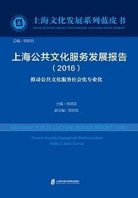 上海公共文化服務發展報告:推動公共文化服務社會化專業化. 2016