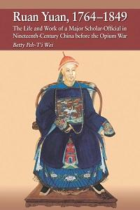 Ruan Yuan, 1764-1849:the life and work of a major scholar-official in nineteenth-century China before the Opium War