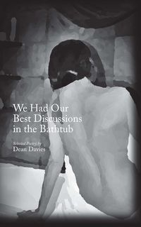 We Had Our Best Discussions in the Bathtub:Selected Poetry of Dean Davies
