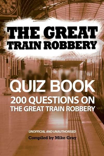 The Great Train Robbery Quiz Book 200 Questions on the Great Train Robbery