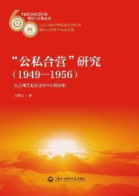 """""""公私合營""""研究(1949-1956):以上海工業企業為中心的分析"""