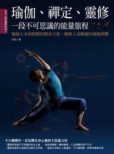 瑜伽、禪定、靈修一段不可思議的能量旅程:瑜伽士未曾經歷的煆身力量, 靈修人沒練過的瑜伽訓體