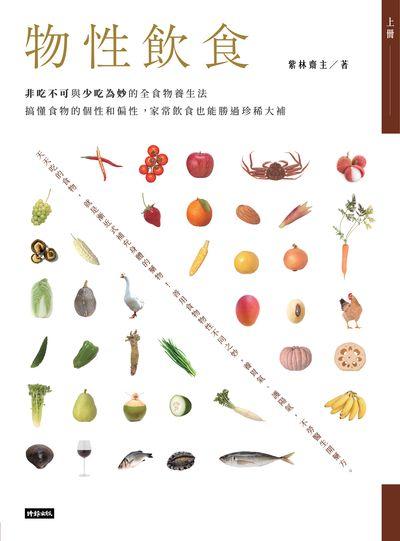 物性飲食:非吃不可與少吃為妙的全食物養生法:搞懂食物的個性和偏性, 家常飲食也能勝過珍稀大補. 上冊