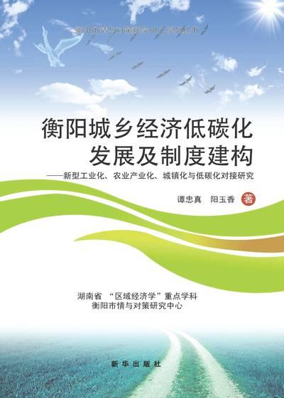 衡陽城鄉經濟低碳發展及制度建構:新型工業化、農業產業化、城鎮化與低碳化對接研究