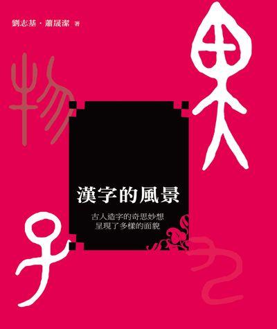 漢字的風景:古人造字的奇思妙想 呈現了多樣的面貌