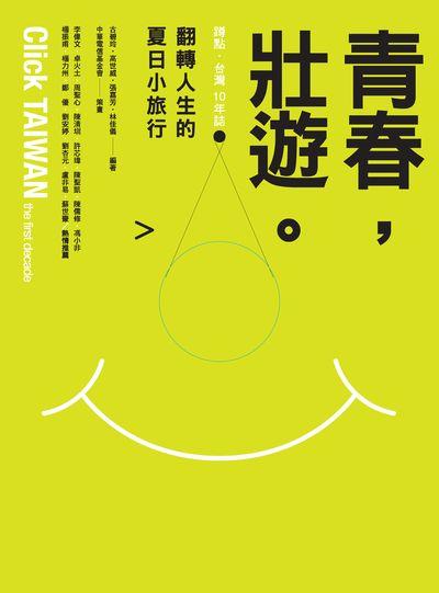 青春, 壯遊。:蹲點.台灣 10年誌:翻轉人生的夏日小旅行
