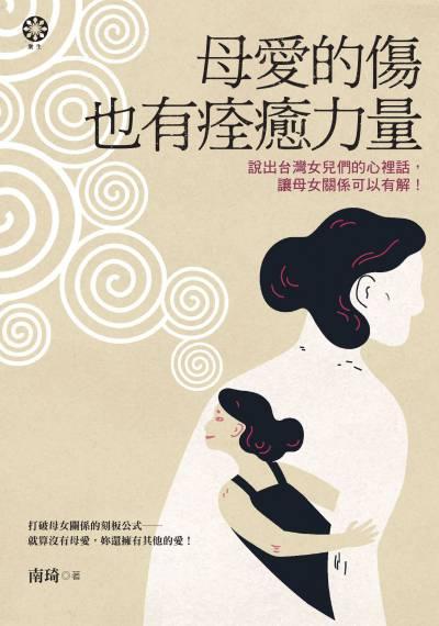 母愛的傷也有痊癒力量:說出台灣女兒們的心裡話, 讓母女關係可以有解!