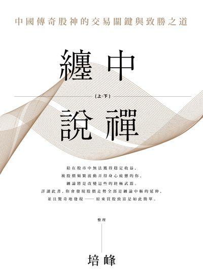 纏中說禪:中國傳奇股神的交易關鍵與制勝之道. 上、下