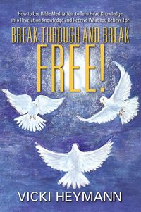 Break Through and Break Free!:How to Use Bible Meditation to Turn Head Knowledge into Revelation Knowledge and Receive What You Believe For