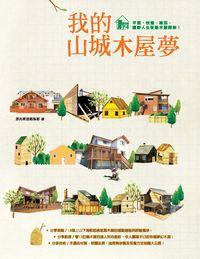 我的山城木屋夢:平價、快速、樂活、圓夢人生從蓋木屋開始!