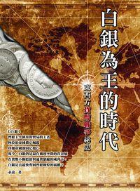 白銀為王的時代:東西方貨幣戰爭祕史