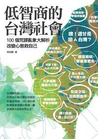 低智商的台灣社會:100個荒謬亂象大解析, 改變心態救自己