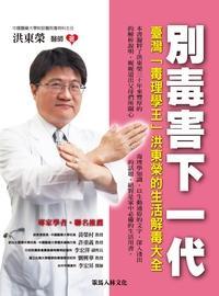 別毒害下一代:臺灣「毒理學王」洪東榮的生活解毒大全