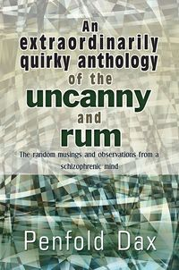 An extraordinarily quirky anthology of the uncanny and rum:the random musings and observations from a schizophrenic mind