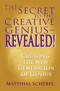 The secret to the creative genius-revealed !:creating the new generation of genius