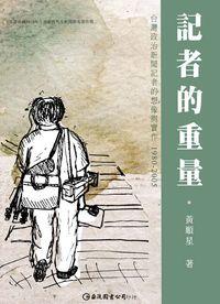 記者的重量:臺灣政治新聞記者的想像與實作. 1980-2005