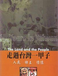 走過台灣一甲子:人民鄉土情懷 = 60 years in Taiwan the landand the people