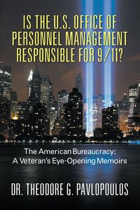 Is the U.S. Office of Personnel Management Responsible for 9/11?:The American Bureaucracy: A Veteran's Eye-Opening Memoirs