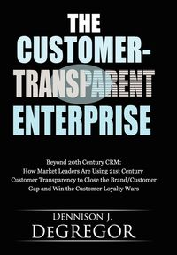 The Customer-Transparent Enterprise:Beyond 20th Century CRM: How Market Leaders Are Using 21st Century Customer Transparency to Close the Brand/Customer Gap and Win the Customer Loyalty Wars