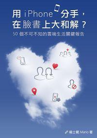 用iPhone分手,在臉書上大和解?:50個你不可不知的雲端生活關鍵報告