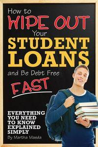 How to wipe out your student loans and be debt free fast:everything you need to know explained simply