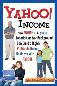 Yahoo income:how anyone of any age, location, and/or background can build a highly profitable onlineb business with Yahoo