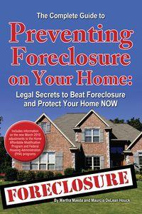 The complete guide to preventing foreclosure on your home:legal secrets to beat foreclosure and protect your home now