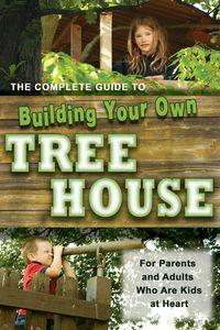 The complete guide to building your own tree house:for parents, and adults who are kids at heart