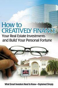 How to creatively finance your real estate investments and build your personal fortune:what smart investors need to know explained simply