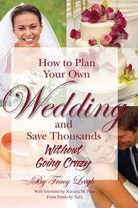 How to plan your own wedding and save thousands:without going crazy