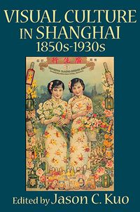 Visual Culture in Shanghai:1850s-1930s