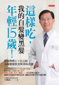 這樣吃,我的白髮變黑髮、年輕15歲!:營養學博士王進崑的太極健康飲食與美味食譜