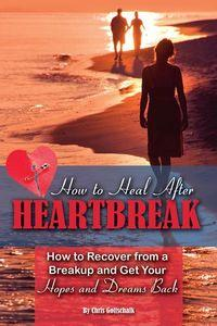 How to heal after heartbreak:how to recover from a breakup and get your hopes and dreams back