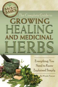 The complete guide to growing healing and medicinal herbs:everything you need to know explained simply