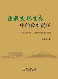 宗教文化生態中的政府責任:寧夏吳忠地區宗教與社會關係研究