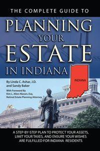 The complete guide to planning your estate in Indiana:a step-by-step plan to protect your assets, limit your taxes, and ensure your wishes are fulfilled for Indiana residents