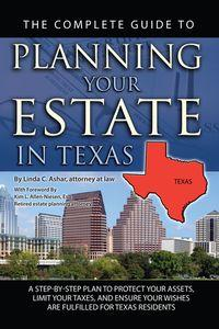 The complete guide to planning your estate in Texas:a step-by-step plan to protect your assets, limit your taxes, and ensure your wishes are fulfilled for Texas residents