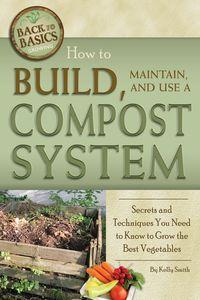 How to build, maintain, and use a compost system:secrets and techniques you need to know to grow the best vegetables