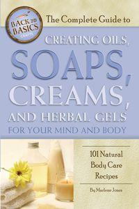 The complete guide to creating oils, soaps, creams, and herbal gels for your mind and body:101 natural body care recipes