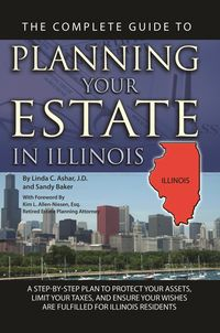 The complete guide to planning your estate in Illinois:a step-by-step plan to protect your assets, limit your taxes, and ensure your wishes are fulfilled for Illinois residents