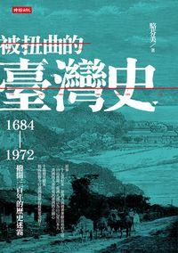被扭曲的臺灣史:1684-1972撥開三百年的歷史迷霧