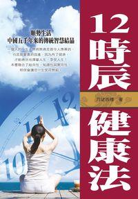 12時辰健康法:順勢生活中國五千年來的傳統智慧結晶