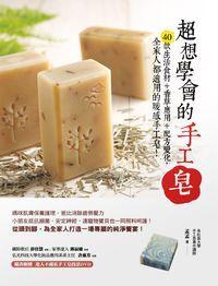 超想學會的手工皂:40款生活食材+香草應用+配方變化,全家人都適用的暖感手工皂!
